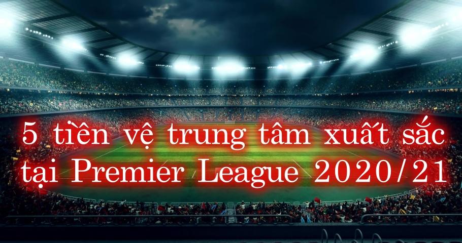 5 tiền vệ trung tâm xuất sắc tại Premier League 2020/21