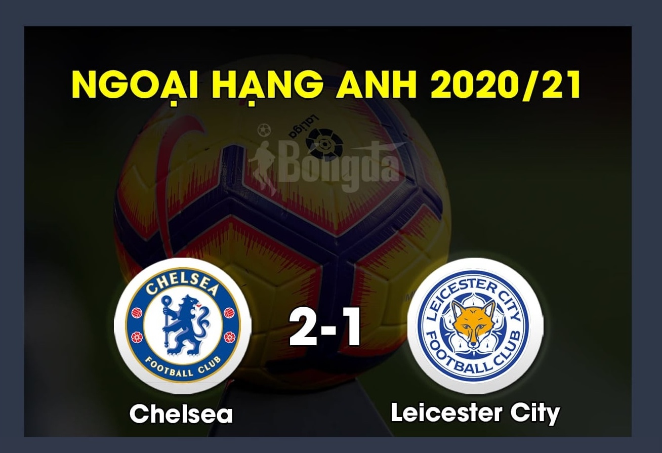 Kết quả Chelsea 2-1 Leicester: Phục thù thành công, The Blues tiến thẳng vào Top 4
